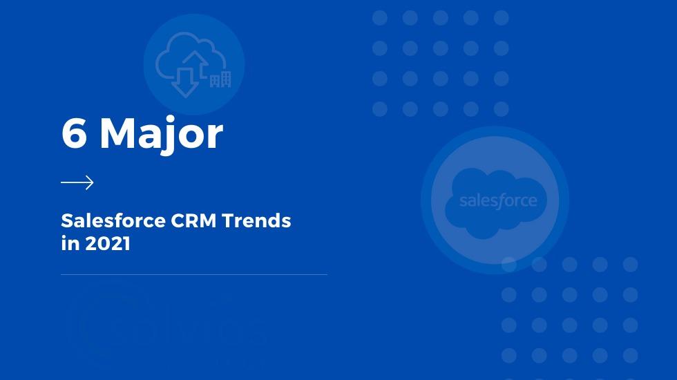 6 Major Salesforce CRM Trends in 2021